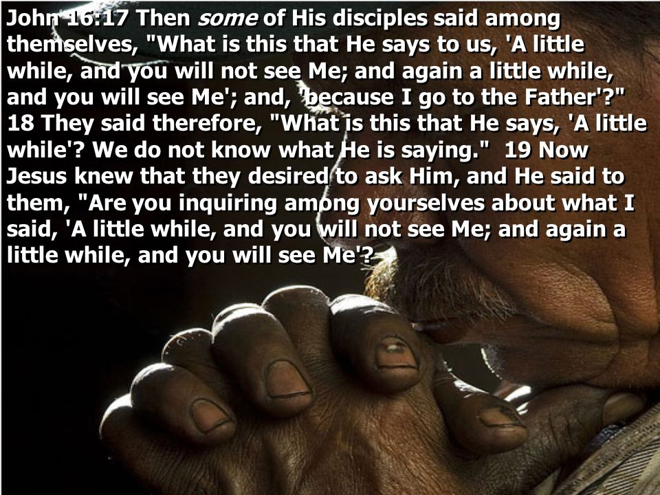 John 16:17 Then some of His disciples said among themselves, What is this that He says to us, A little while, and you will not see Me; and again a little while, and you will see Me ; and, because I go to the Father 18 They said therefore, What is this that He says, A little while .