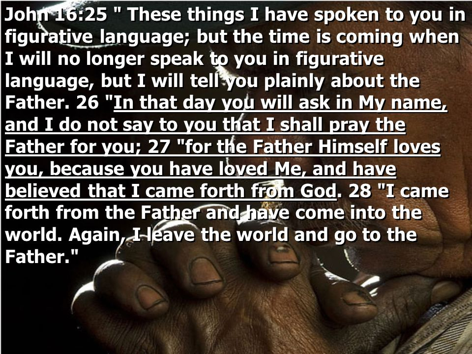 John 16:25 These things I have spoken to you in figurative language; but the time is coming when I will no longer speak to you in figurative language, but I will tell you plainly about the Father.