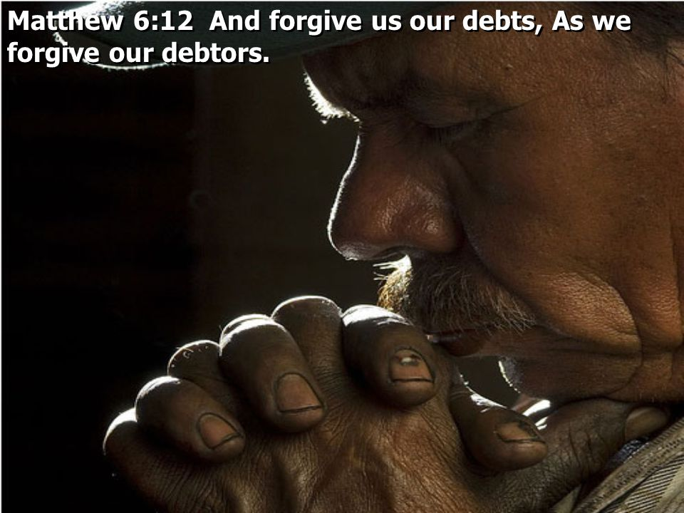 Matthew 6:12 And forgive us our debts, As we forgive our debtors.