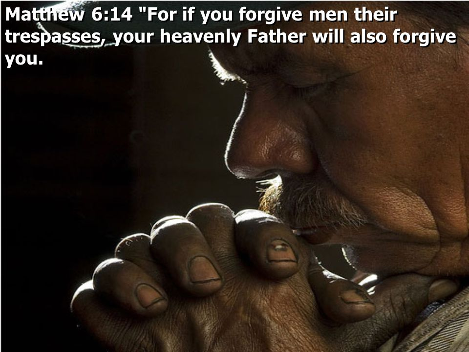 Matthew 6:14 For if you forgive men their trespasses, your heavenly Father will also forgive you.