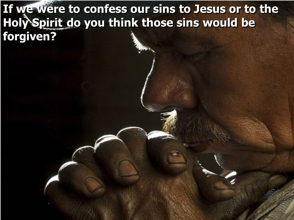 If we were to confess our sins to Jesus or to the Holy Spirit do you think those sins would be forgiven