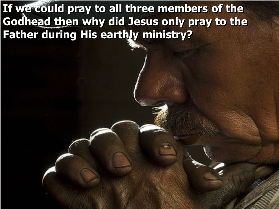 If we could pray to all three members of the Godhead then why did Jesus only pray to the Father during His earthly ministry