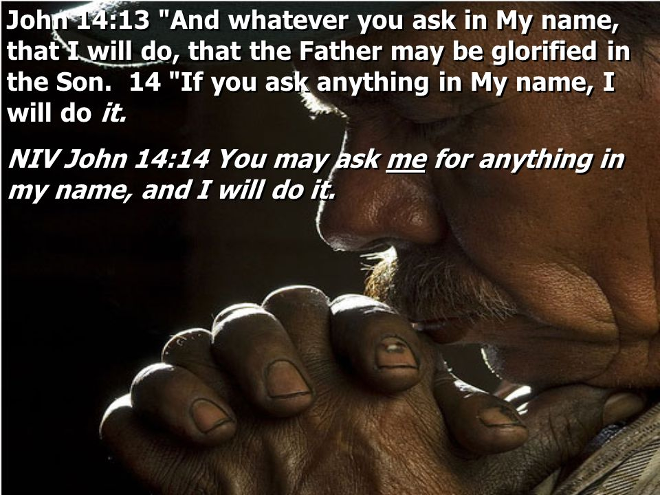 John 14:13 And whatever you ask in My name, that I will do, that the Father may be glorified in the Son. 14 If you ask anything in My name, I will do it.