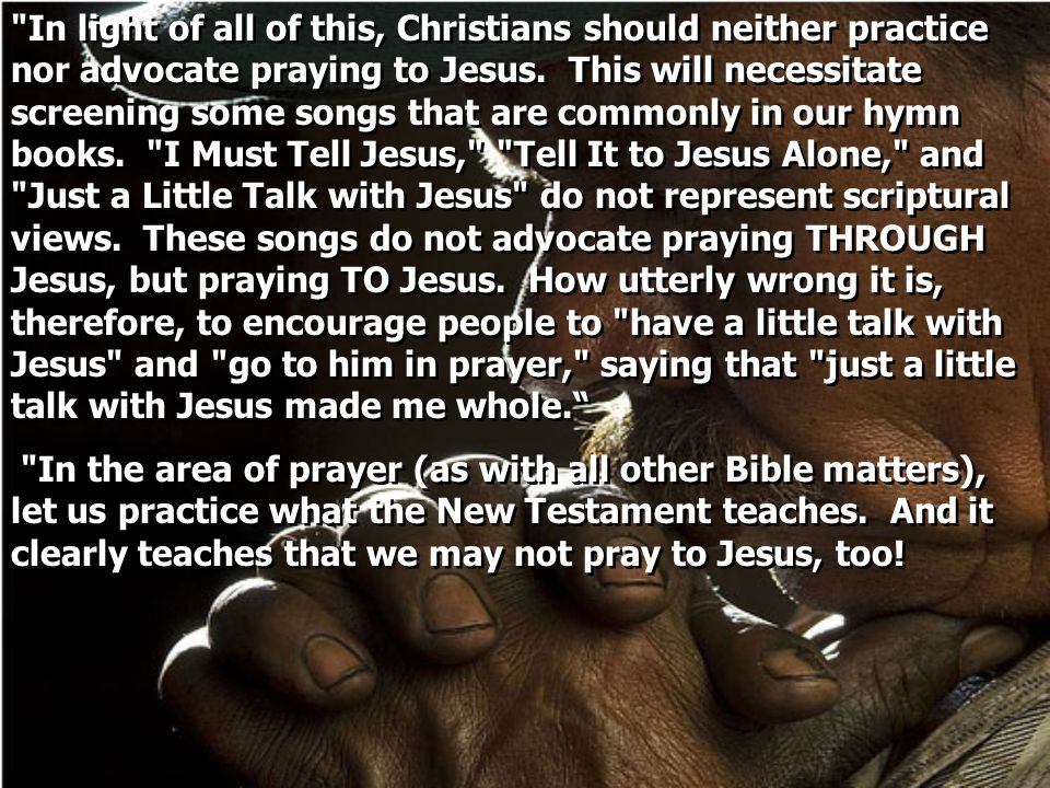 In light of all of this, Christians should neither practice nor advocate praying to Jesus. This will necessitate screening some songs that are commonly in our hymn books. I Must Tell Jesus, Tell It to Jesus Alone, and Just a Little Talk with Jesus do not represent scriptural views. These songs do not advocate praying THROUGH Jesus, but praying TO Jesus. How utterly wrong it is, therefore, to encourage people to have a little talk with Jesus and go to him in prayer, saying that just a little talk with Jesus made me whole.