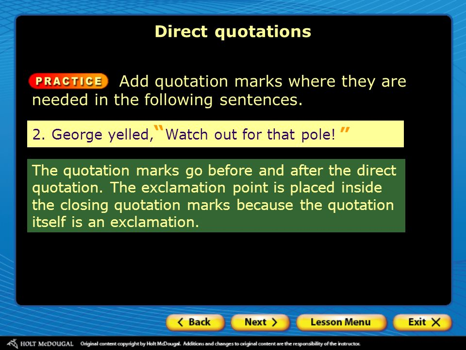 Direct quotations Add quotation marks where they are needed in the following sentences. 2. George yelled, Watch out for that pole!