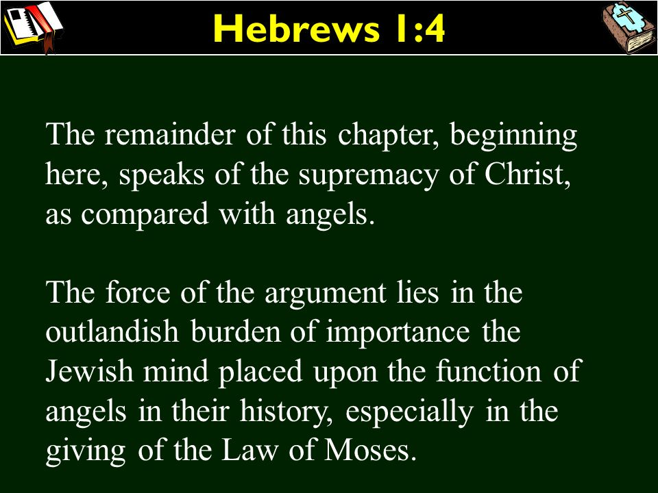 Hebrews 1:4 The remainder of this chapter, beginning here, speaks of the supremacy of Christ, as compared with angels.