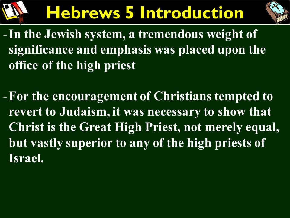 Hebrews 5 Introduction In the Jewish system, a tremendous weight of significance and emphasis was placed upon the office of the high priest.