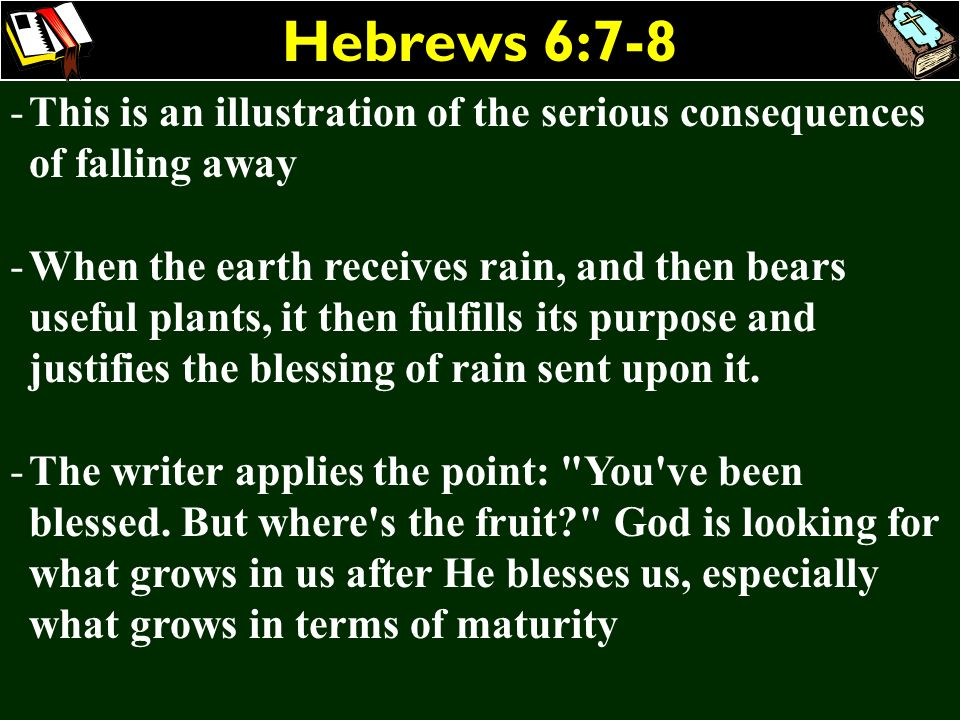 Hebrews 6:7-8 This is an illustration of the serious consequences of falling away.