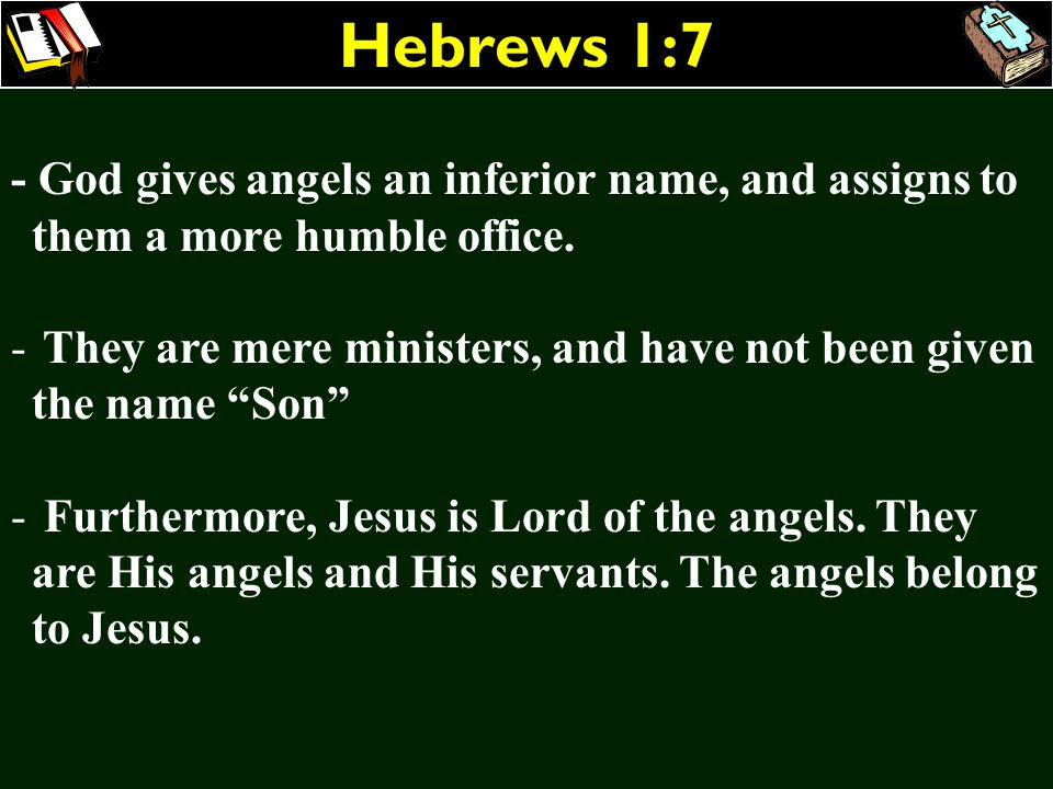 Hebrews 1:7 - God gives angels an inferior name, and assigns to them a more humble office.