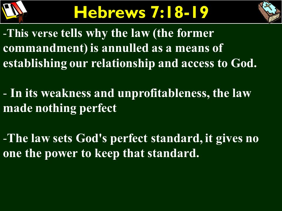 Hebrews 7:18-19 This verse tells why the law (the former commandment) is annulled as a means of establishing our relationship and access to God.