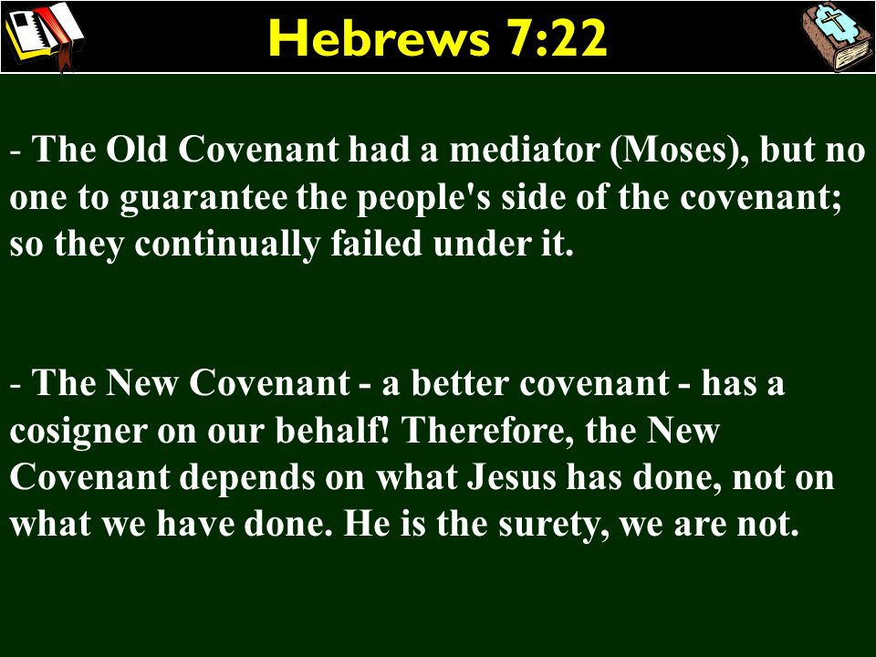 Hebrews 7:22 The Old Covenant had a mediator (Moses), but no one to guarantee the people s side of the covenant; so they continually failed under it.