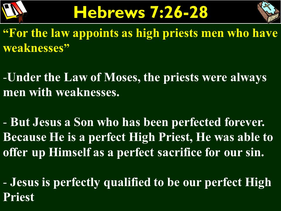 Hebrews 7:26-28 For the law appoints as high priests men who have weaknesses Under the Law of Moses, the priests were always men with weaknesses.