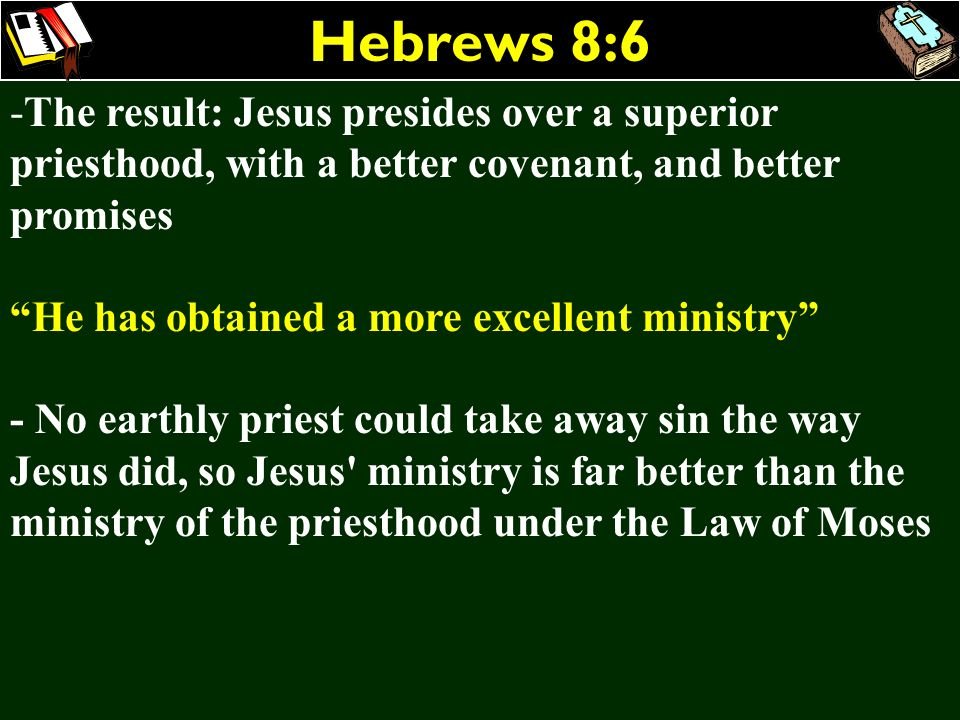Hebrews 8:6 The result: Jesus presides over a superior priesthood, with a better covenant, and better promises.