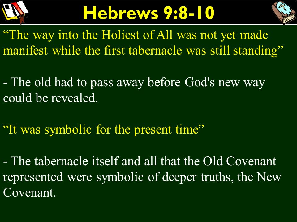 Hebrews 9:8-10 The way into the Holiest of All was not yet made manifest while the first tabernacle was still standing
