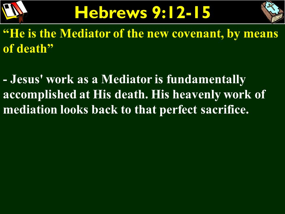 Hebrews 9:12-15 He is the Mediator of the new covenant, by means of death