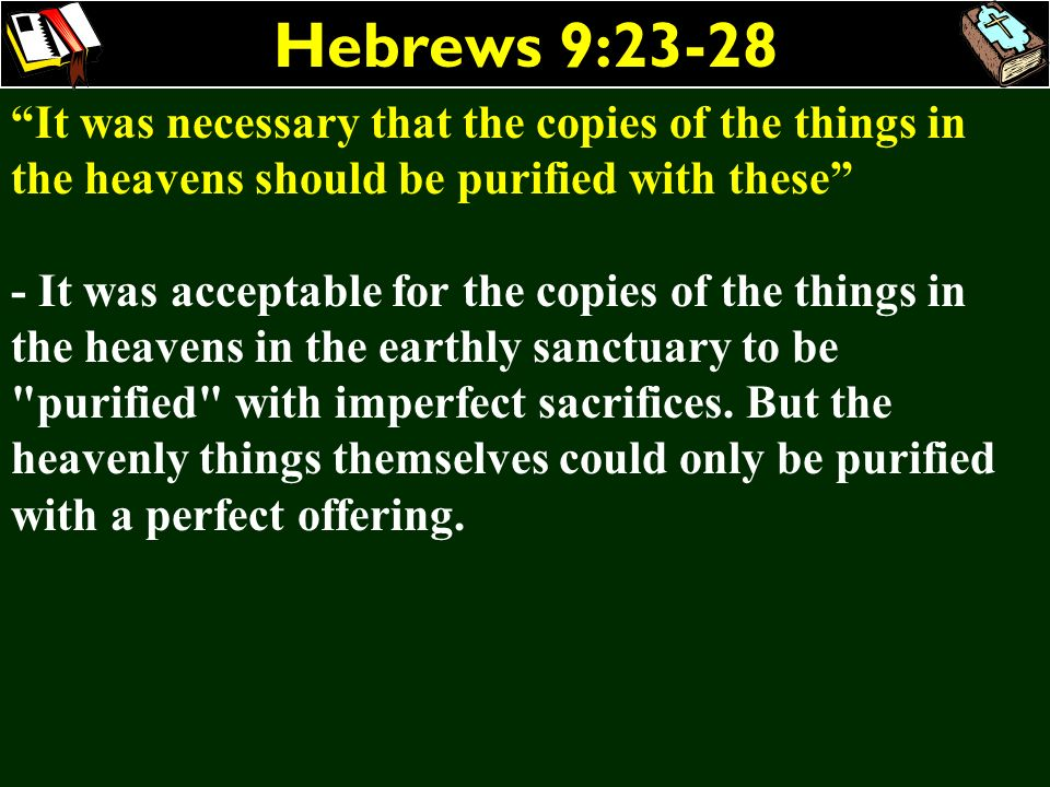 Hebrews 9:23-28 It was necessary that the copies of the things in the heavens should be purified with these