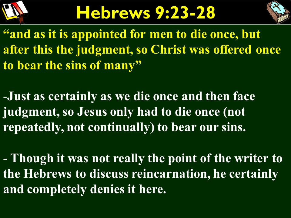Hebrews 9:23-28 and as it is appointed for men to die once, but after this the judgment, so Christ was offered once to bear the sins of many