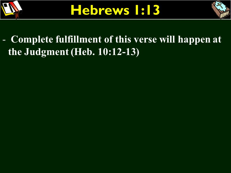 Hebrews 1:13 Complete fulfillment of this verse will happen at the Judgment (Heb. 10:12-13)