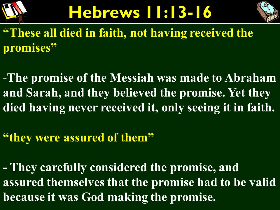Hebrews 11:13-16 These all died in faith, not having received the promises