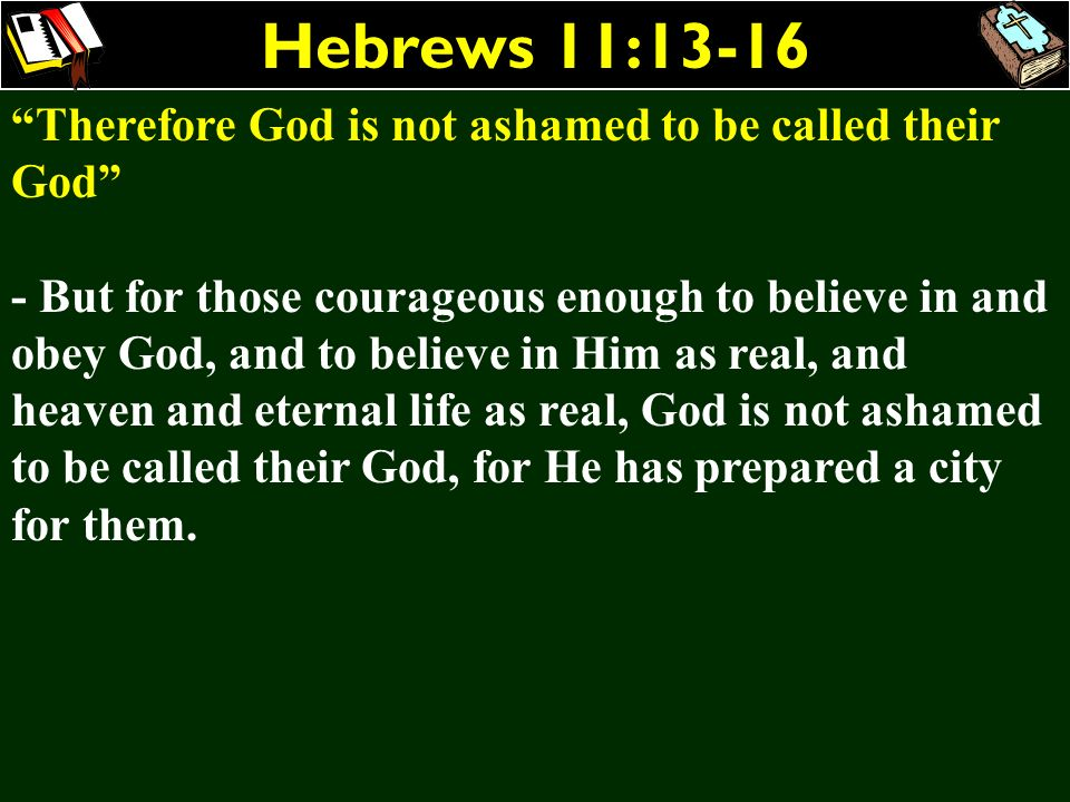Hebrews 11:13-16 Therefore God is not ashamed to be called their God