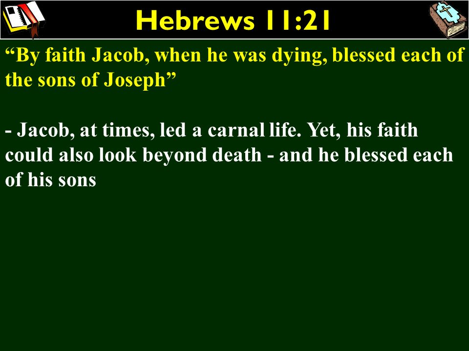 Hebrews 11:21 By faith Jacob, when he was dying, blessed each of the sons of Joseph
