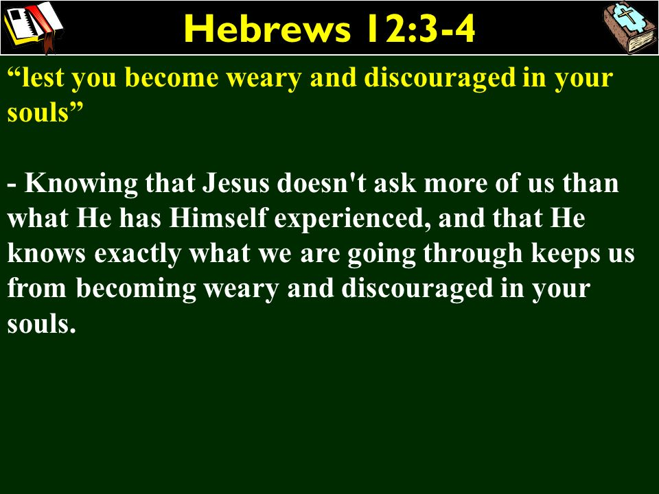 Hebrews 12:3-4 lest you become weary and discouraged in your souls
