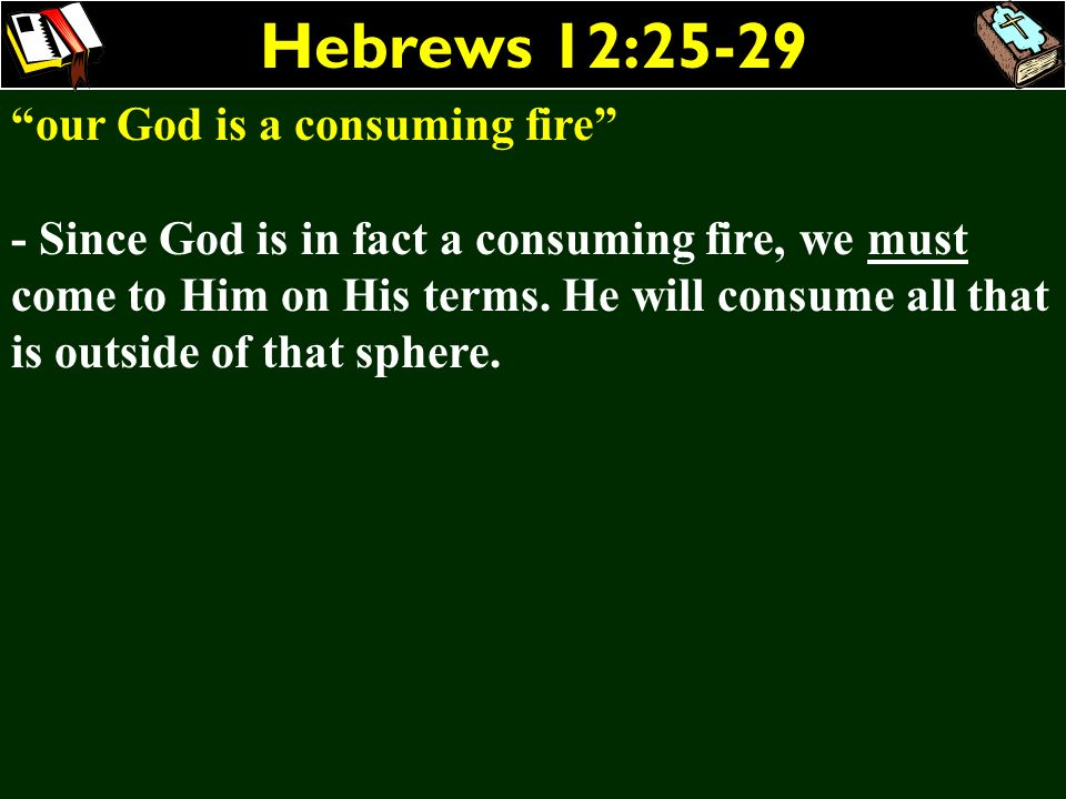 Hebrews 12:25-29 our God is a consuming fire