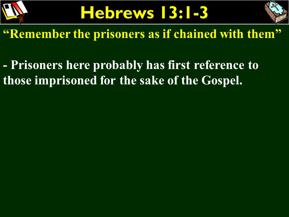 Hebrews 13:1-3 Remember the prisoners as if chained with them