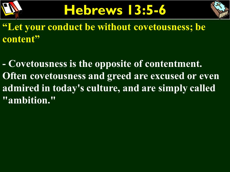 Hebrews 13:5-6 Let your conduct be without covetousness; be content