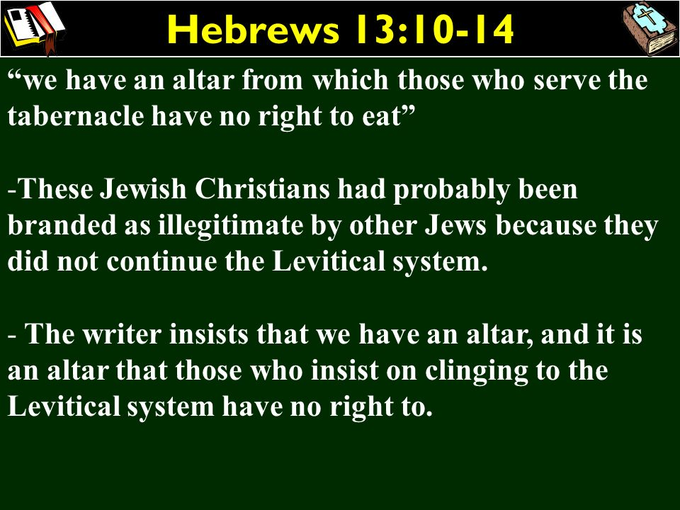 Hebrews 13:10-14 we have an altar from which those who serve the tabernacle have no right to eat