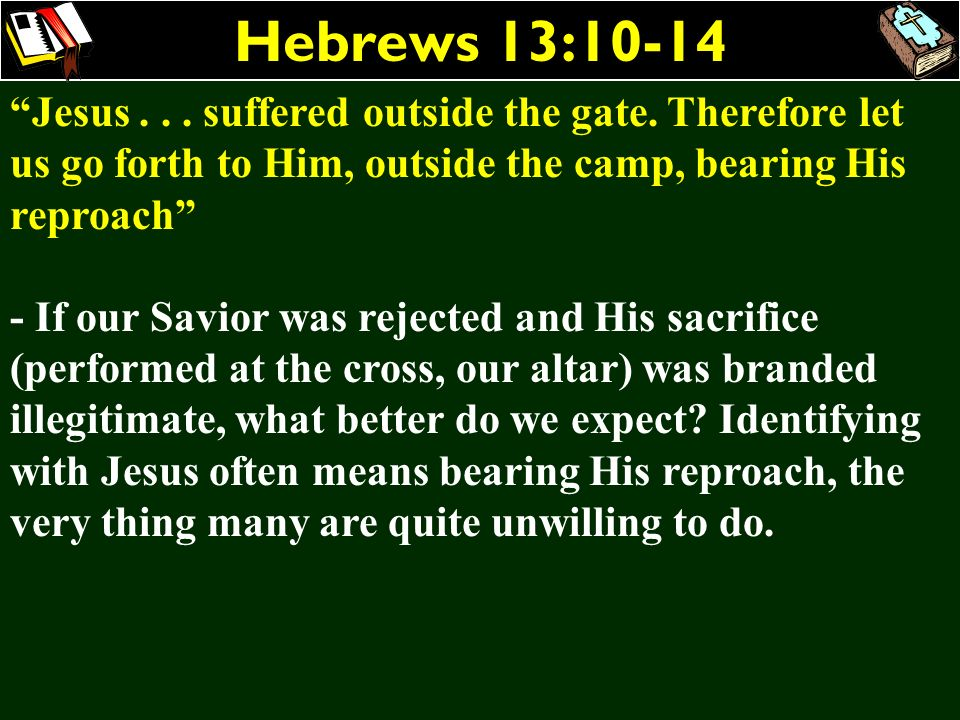 Hebrews 13:10-14 Jesus suffered outside the gate. Therefore let us go forth to Him, outside the camp, bearing His reproach