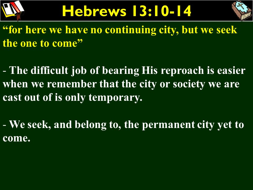 Hebrews 13:10-14 for here we have no continuing city, but we seek the one to come