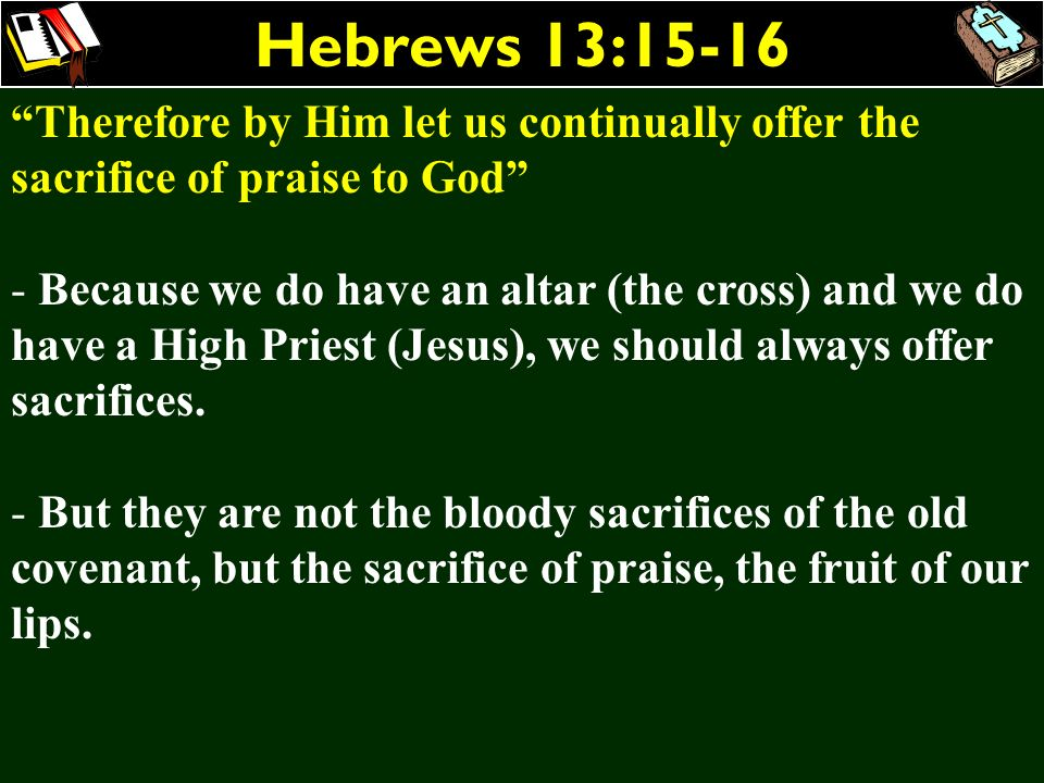 Hebrews 13:15-16 Therefore by Him let us continually offer the sacrifice of praise to God