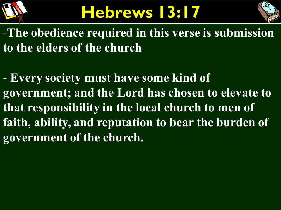 Hebrews 13:17 The obedience required in this verse is submission to the elders of the church.