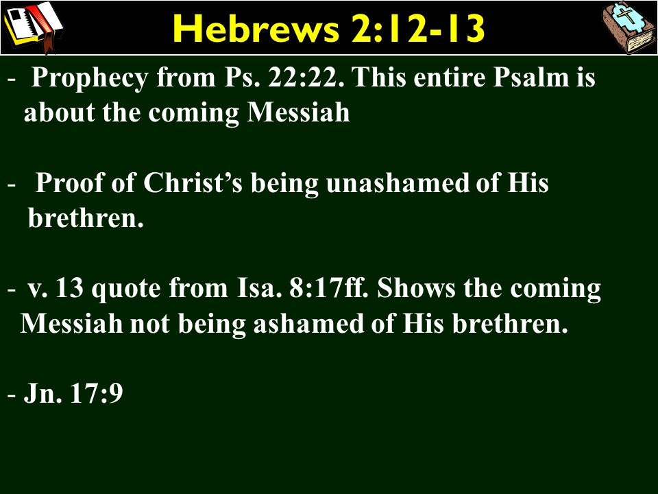 Hebrews 2:12-13 Prophecy from Ps. 22:22. This entire Psalm is about the coming Messiah. Proof of Christ's being unashamed of His brethren.
