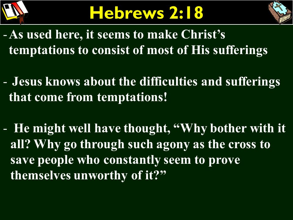 Hebrews 2:18 As used here, it seems to make Christ's temptations to consist of most of His sufferings.