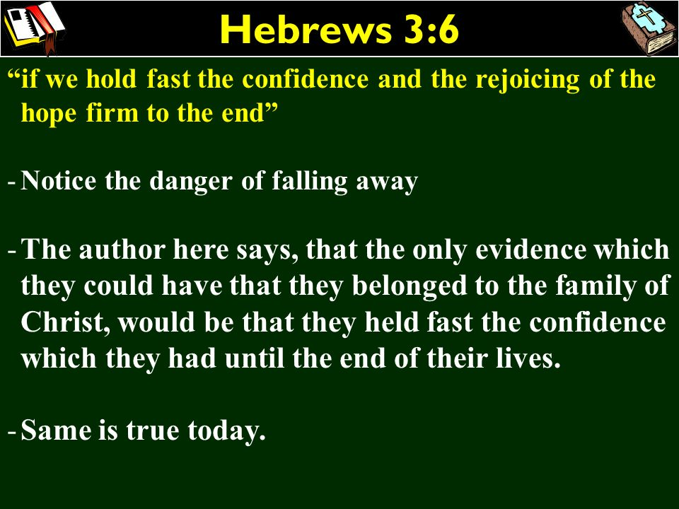Hebrews 3:6 if we hold fast the confidence and the rejoicing of the hope firm to the end Notice the danger of falling away.