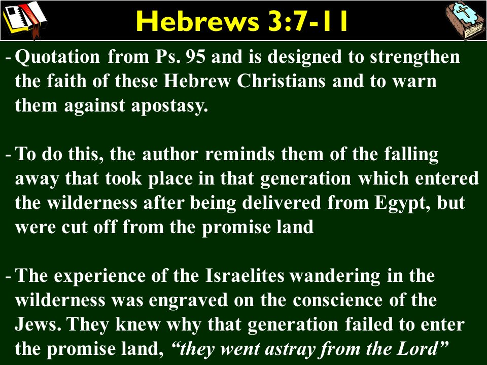 Hebrews 3:7-11 Quotation from Ps. 95 and is designed to strengthen the faith of these Hebrew Christians and to warn them against apostasy.