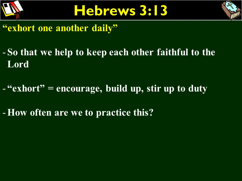 Hebrews 3:13 exhort one another daily