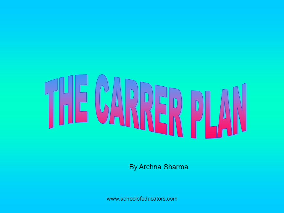 THE CARRER PLAN By Archna Sharma www.schoolofeducators.com