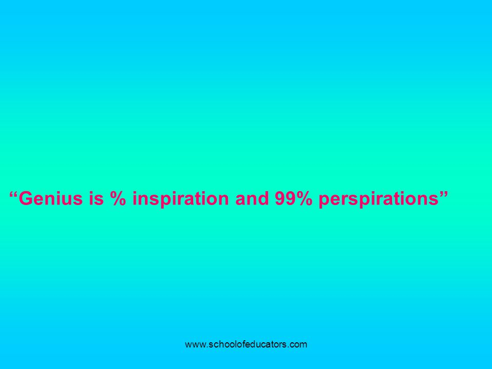 Genius is % inspiration and 99% perspirations