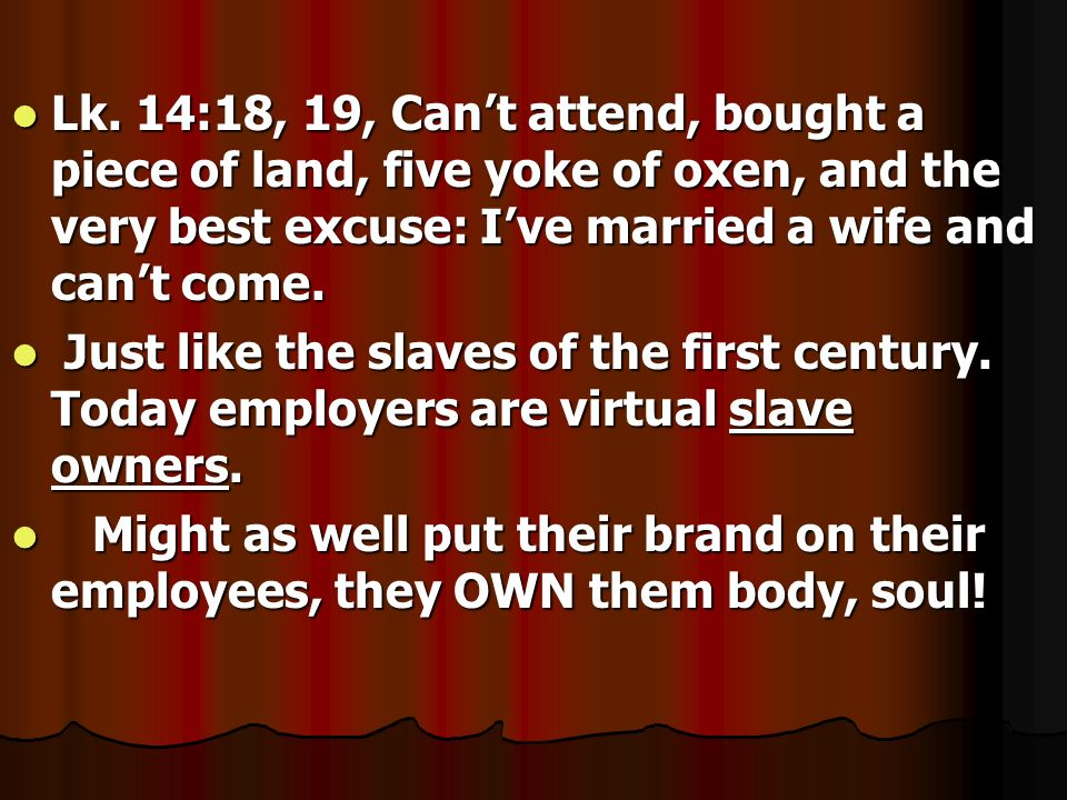 Lk. 14:18, 19, Can't attend, bought a piece of land, five yoke of oxen, and the very best excuse: I've married a wife and can't come.