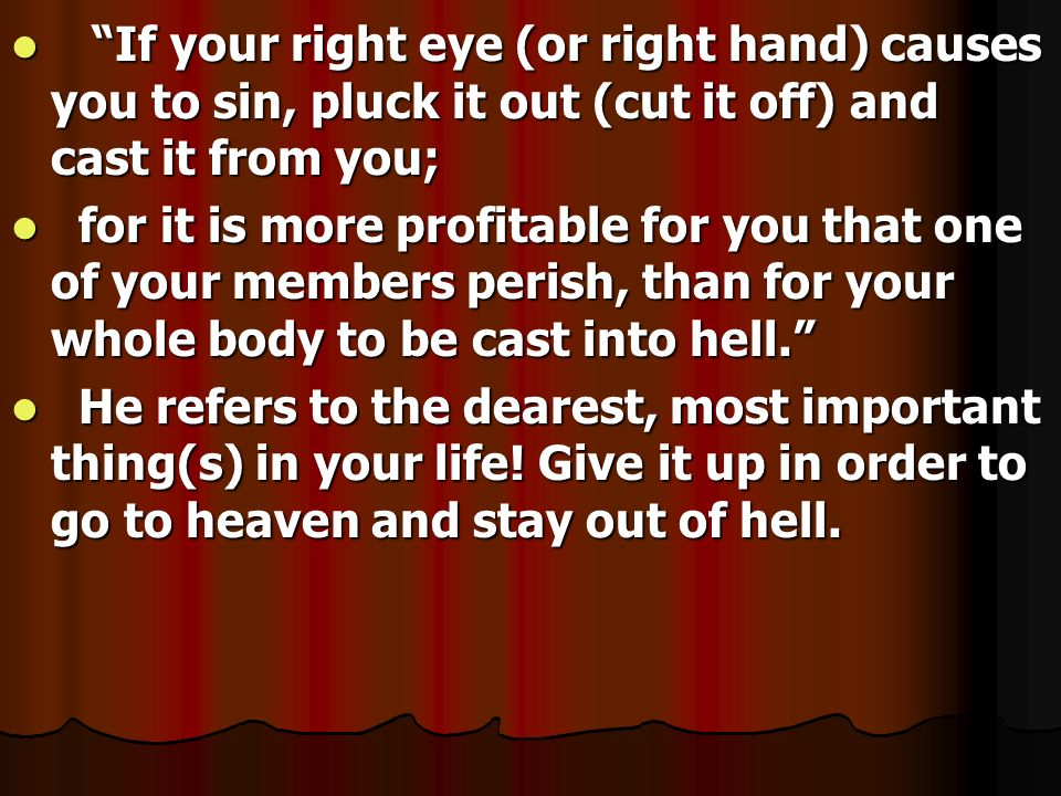 If your right eye (or right hand) causes you to sin, pluck it out (cut it off) and cast it from you;