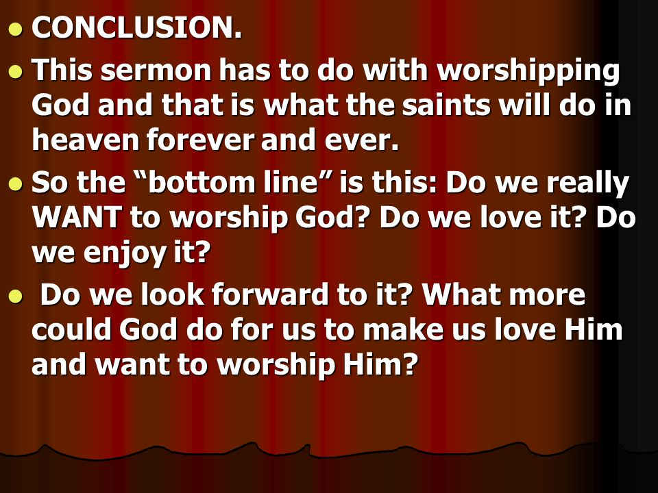 CONCLUSION. This sermon has to do with worshipping God and that is what the saints will do in heaven forever and ever.