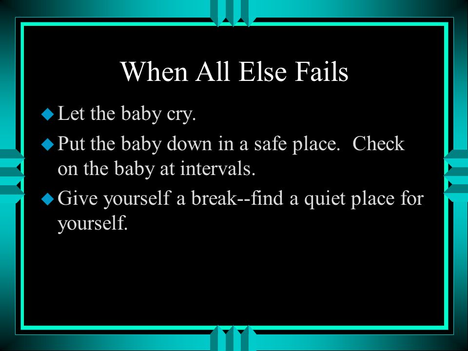 When All Else Fails Let the baby cry.