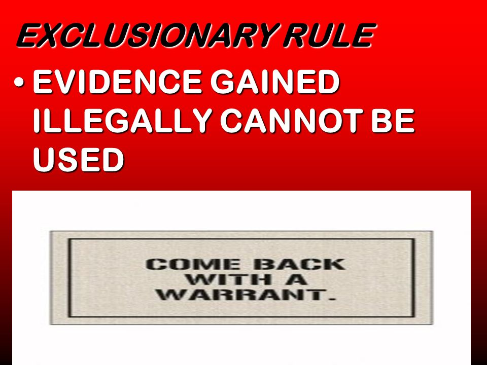EXCLUSIONARY RULE EVIDENCE GAINED ILLEGALLY CANNOT BE USED