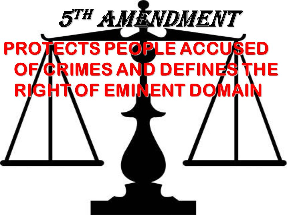 5TH AMENDMENT PROTECTS PEOPLE ACCUSED OF CRIMES AND DEFINES THE RIGHT OF EMINENT DOMAIN