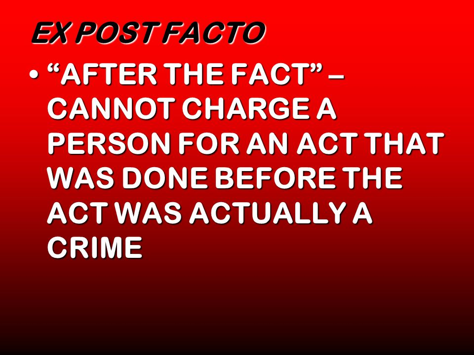 EX POST FACTO AFTER THE FACT – CANNOT CHARGE A PERSON FOR AN ACT THAT WAS DONE BEFORE THE ACT WAS ACTUALLY A CRIME.
