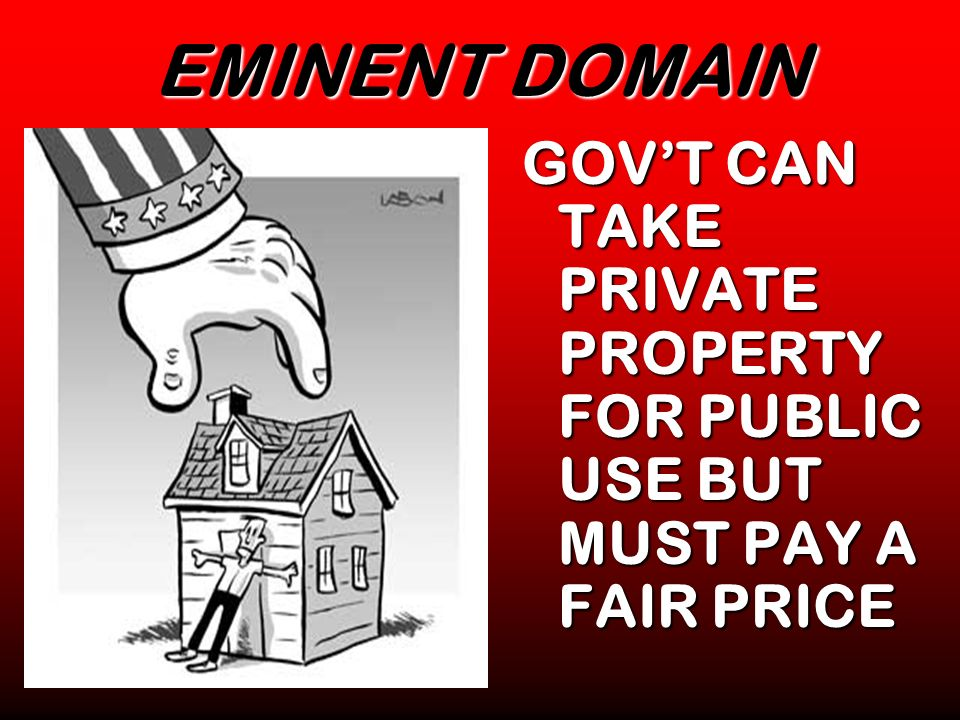 EMINENT DOMAIN GOV'T CAN TAKE PRIVATE PROPERTY FOR PUBLIC USE BUT MUST PAY A FAIR PRICE