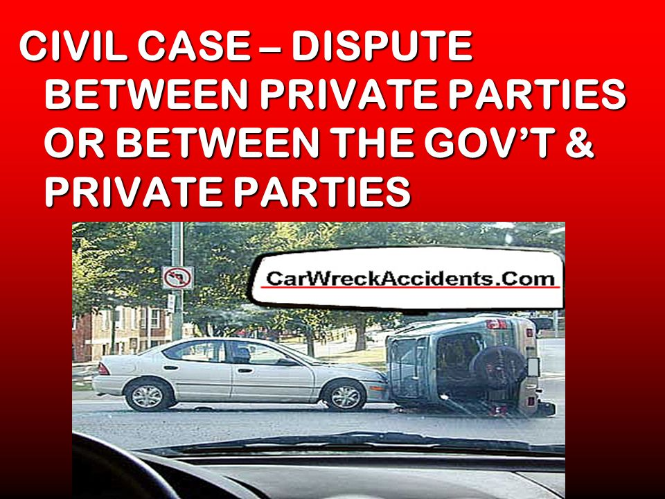CIVIL CASE – DISPUTE BETWEEN PRIVATE PARTIES OR BETWEEN THE GOV'T & PRIVATE PARTIES